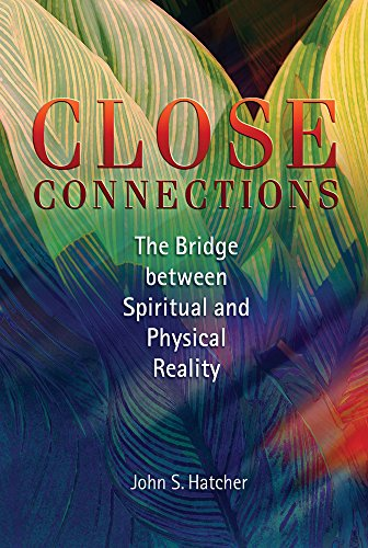 Close Connections: The Bridge Between Physical and Spiritual Reality: Hatcher, John S.