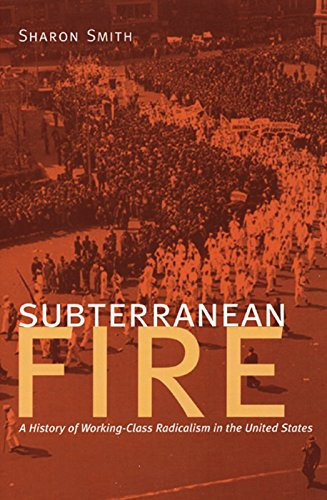 Subterranean Fire: A History of Working-Class Radicalism in the United States: Smith, Sharon