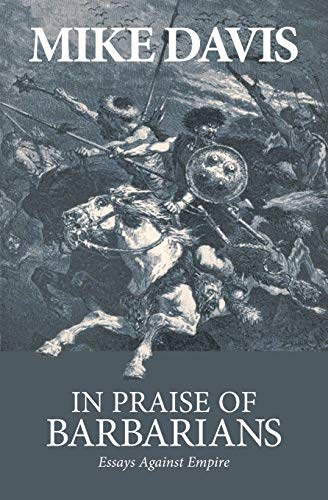 In Praise of Barbarians: Essays against Empire: Davis, Mike