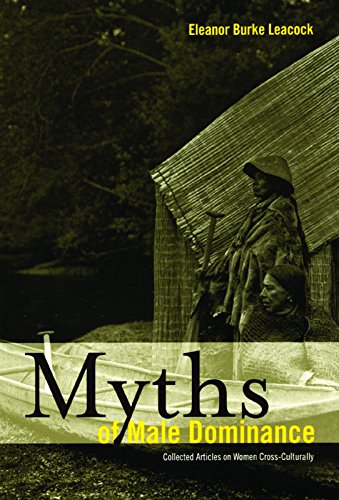 Myths of Male Dominance: Collected Articles on Women Cross-Culturally: Leacock, Eleanor Burke