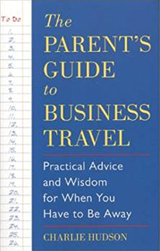 The Parent's Guide to Business Travel: Practical Advice and Wisdom for When You Have to Be ...