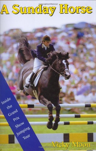 A Sunday Horse: Inside the Grand Prix Show Jumping Circuit (Capital Lifestyles): Vicky Moon