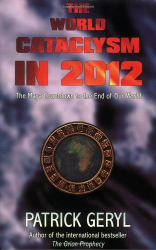 The World Cataclysm in 2012: The Maya Countdown to the End of Our World: Geryl, Patrick