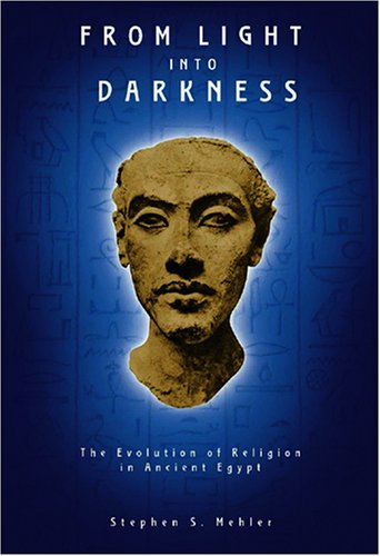 From Light Into Darkness: The Evolution of Religion in Ancient Egypt: Mehler, Stephen S.