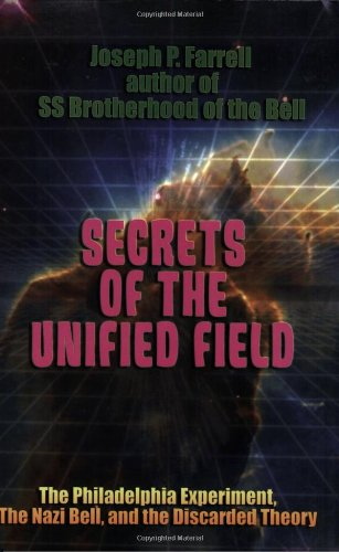 Secrets of the Unified Field: The Philadelphia Experiment, The Nazi Bell, and the Discarded Theory (1931882843) by Farrell, Joseph P.