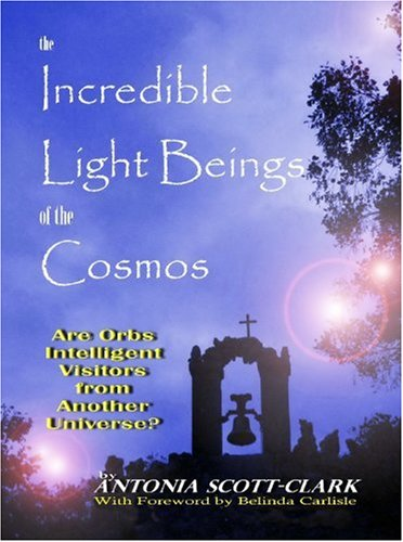 The Incredible Light Beings of the Cosmos: Are Orbs Intelligent Visitors from Another Universe?: ...