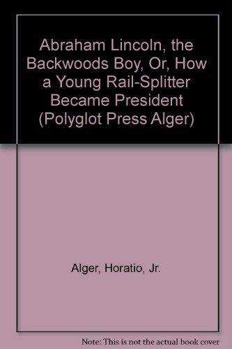 9781931927710: Abraham Lincoln, the Backwoods Boy, Or, How a Young Rail-Splitter Became President (Polyglot Press Alger)