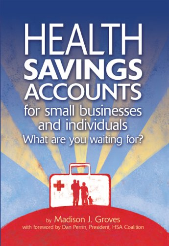 Health Savings Accounts for Small Businesses and Individuals : What are You Waiting for?
