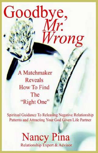 9781931947138: Goodbye, Mr. Wrong: A Matchmaker Reveals How To Find The
