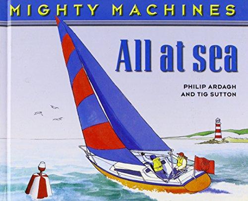 All at Sea (Mighty Machines): Ardagh, Philip; Sutton, Tig [Illustrator]