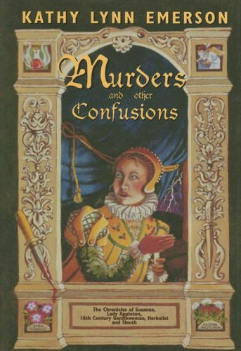 MURDERS AND OTHER CONFUSIONS: The Chronicles of Susanna, Lady Appleton, 16th-Century Gentlewoman,...