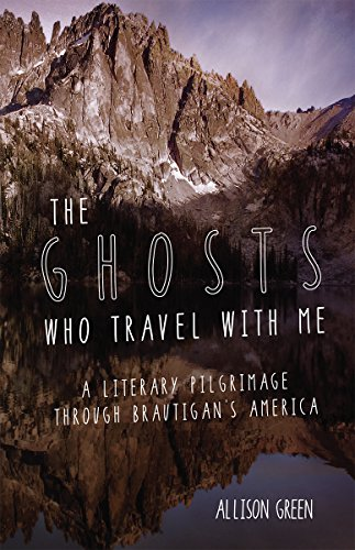 The Ghosts Who Travel with Me: A Literary Pilgrimage Through Brautigan's America: Green, ...