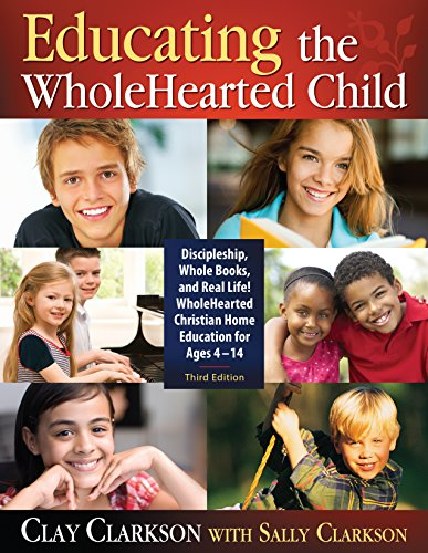 Educating the WholeHearted Child -- Third Edition: Clay Clarkson with