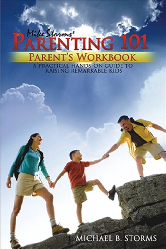 Mike Storms Parenting 101 - Parent's Workbook: A PRACTICAL HANDS-ON GUIDE TO RAISING REMARKABL...
