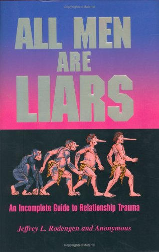 All Men Are Liars: An Incomplete Guide to Relationship Trauma: Rodengen, Jeffrey L.