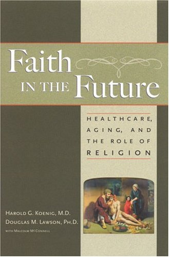 Faith In The Future: Healthcare, Aging and the Role of Religion: Koenig, Harold