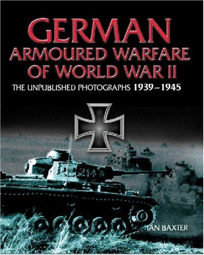 GERMAN ARMORED WARFARE: The Unpublished Photographs 1939 - 1945