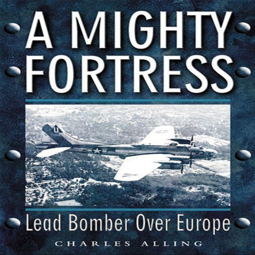 A Mighty Fortress: Lead Bomber Over Europe: Charles Alling