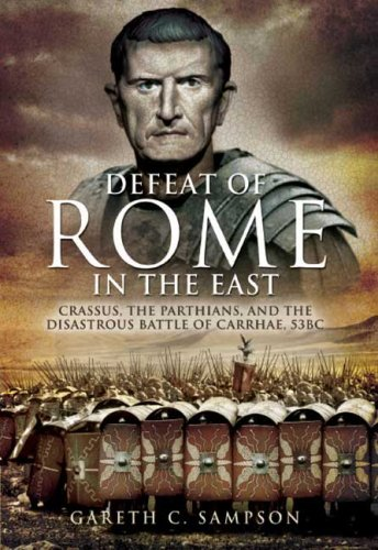 DEFEAT OF ROME IN THE EAST, THE: Crassus, the Parthians, and the Disastrous Battle of Carrhae, 53 ...
