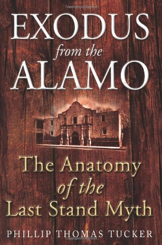 EXODUS FROM THE ALAMO - The Anatomy of the Last Stand Myth: Tucker, Phillip Thomas