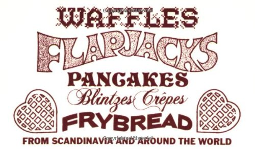 Waffles, Flapjacks, Pancakes, Blintzes, Crepes, Frybread: From Scandinavia and Around the World Revised and Expanded