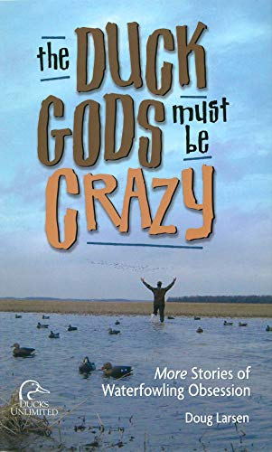 DUCK GODS MUST BE CRAZY More Stories Of Waterfowling Obsession: Larsen, Doug