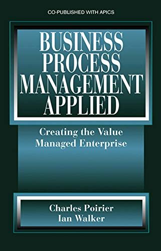 Business Process Management Applied: Creating the Value Managed Enterprise: Charles C. Poirier; Ian...