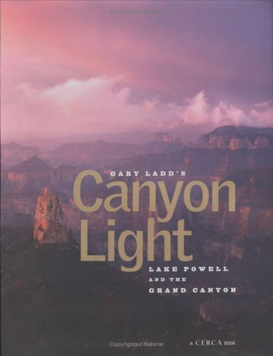 Gary Ladd's Canyon Light: Lake Powell and the Grand Canyon ( A Cerca Book): Ladd, Gary