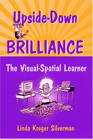 Upside-Down Brilliance: The Visual-Spatial Learner: Silverman, Linda Kreger