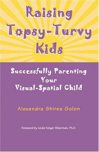 Raising Topsy-Turvy Kids: Successfully Parenting Your Visual-Spatial: Golon, Alexandra Shires;