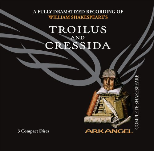 Troilus and Cressida (Arkangel Shakespeare - Fully Dramatized) (Arkangel Complete Shakespeare) (9781932219357) by William Shakespeare