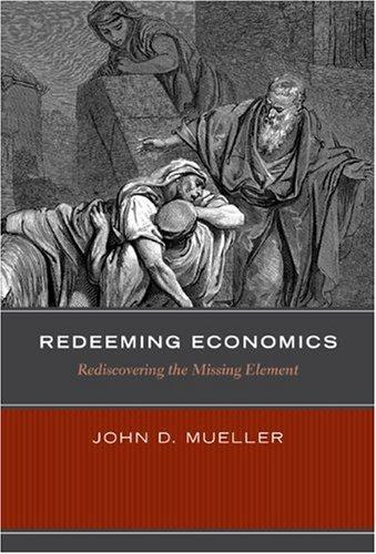 Redeeming Economics: Rediscovering the Missing Element: Mueller, John D.