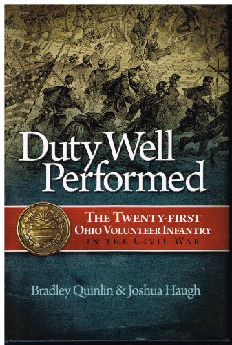 DUTY WELL PERFORMED: THE TWENTY-FIRST OHIO VOLUNTEER INFANTRY IN THE CIVIL WAR: Quinlin, Bradley & ...