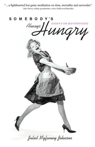 Somebody's Always Hungry: Essays on Motherhood: Johnson, Juliet Myfanwy
