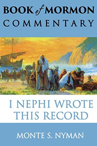 I Nephi Wrote This Record: Book of Mormon Commentary, Book 1 (1932280294) by Monte S. Nyman