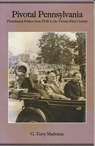 Pivotal Pennsylvania: Presidential Politics from FDR to the Twenty-First Century (Pennsylvania ...