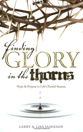 Finding Glory in the Thorns: Hope & Purpose in Life's Painful Seasons: Lisa Jamieson, ...