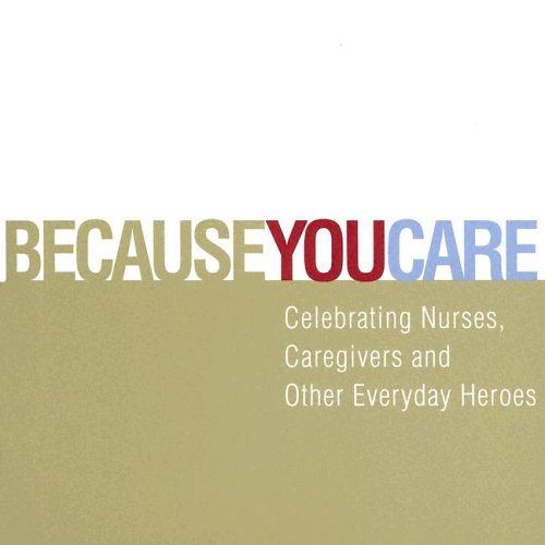 9781932319187: Because You Care: Celebrating Nurses, Caregivers and Other Everyday Heroes