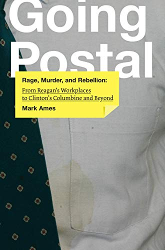 9781932360820: Going Postal: Rage, Murder, and Rebellion: from Reagan's Workplaces to Clinton's Columbine and Beyond