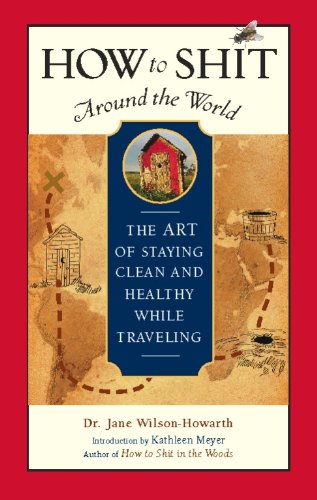 How to Shit Around the World: The Art of Staying Clean and Healthy While Traveling (Travelers'...