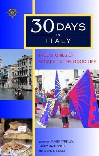 30 Days in Italy: True Stories of Escape to the Good Life (1932361421) by James O'Reilly; Sean O'Reilly; Larry Habegger