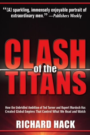 9781932407051: Clash of the Titans: How the Unbridled Ambition of Ted Turner and Rupert Murdoch Has Created Global Empires That Control What We Read and Watch