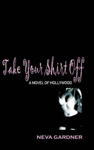 Take Your Shirt Off: A Novel of Hollywood: Gardner, Neva