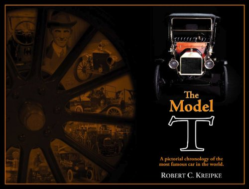 The Model T: A Pictorial Chronology of the Most Famous Car in the World: Robert C. Kreipke; (Bob ...
