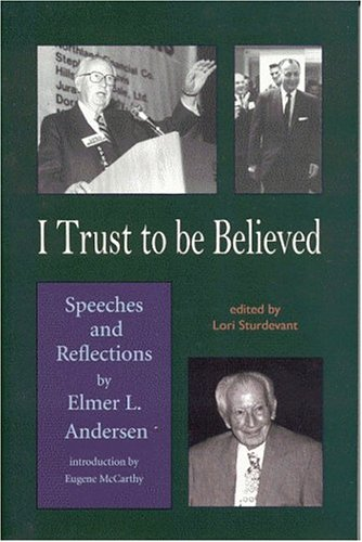 I Trust To Be Believed: Speeches And Reflections By Elmer L. Andersen: Anderson, Elmer L. With Lori...