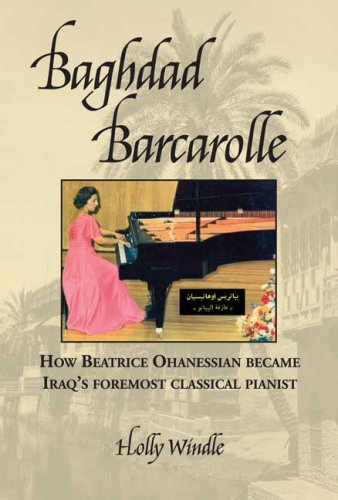 Baghdad Barcarolle: How Beatrice Ohanessian Became Iraq's Foremost Classical Pianist: Windle, ...