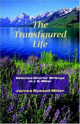 The Transfigured Life: Shorter Writings of J.R. Miller: Miller, James R.