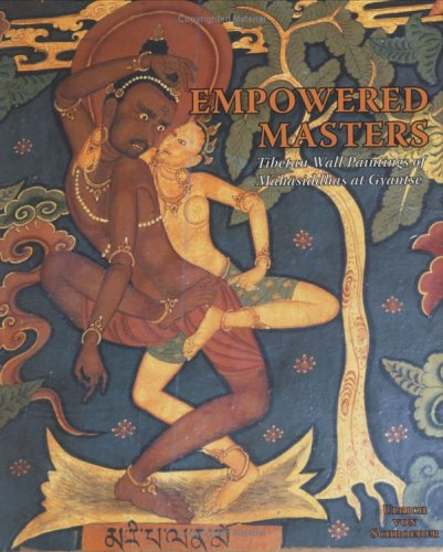 Empowered Masters: Tibetan Wall Paintings of Mahasiddhas at Gyantse: Ulrich von Schroeder