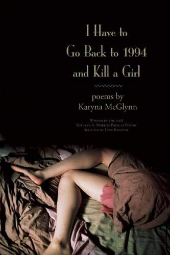 9781932511765: I Have to Go Back to 1994 and Kill a Girl: Poems (Kathryn a. Morton Prize in Poetry)