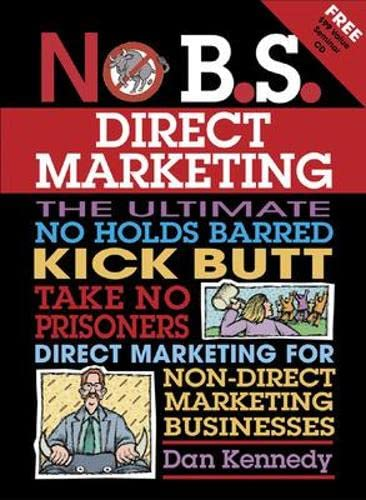 9781932531572: No B.S. Direct Marketing: The Ultimate, No Holds Barred, Kick Butt, Take No Prisoners Direct Marketing for Non-direct Marketing Businesses